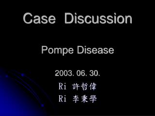 Case  Discussion Pompe Disease 2003. 06. 30.