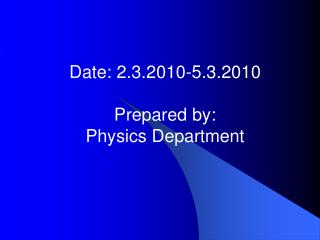 Date: 2.3.2010-5.3.2010 Prepared by:  Physics Department