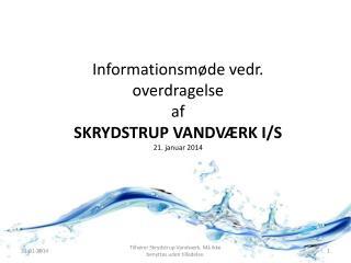Informationsmøde vedr. overdragelse af SKRYDSTRUP VANDVÆRK I/S 21. januar 2014