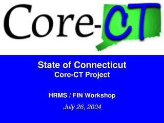 State of Connecticut Core-CT Project HRMS / FIN Workshop July 26, 2004