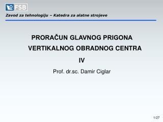 PRORAČUN GLAVNOG PRIGONA VERTIKALNOG OBRADNOG CENTRA IV Prof. dr.sc. Damir Ciglar