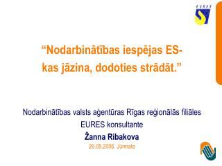 Nodarbinatibas iespejas ES-  kas jazina, dodoties stradat.    Nodarbinatibas valsts agenturas Rigas regionalas filiales