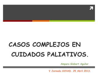 CASOS COMPLEJOS EN  CUIDADOS PALIATIVOS. Amparo Gisbert Aguilar