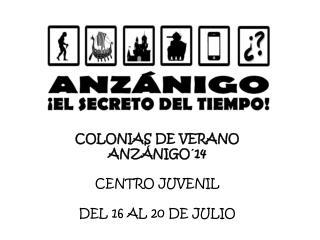 COLONIAS DE VERANO ANZÁNIGO´14 CENTRO JUVENIL DEL 16 AL 20 DE JULIO