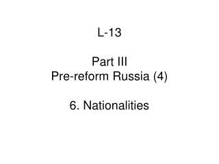 L-13 Part III  Pre-reform Russia (4) 6. Nationalities