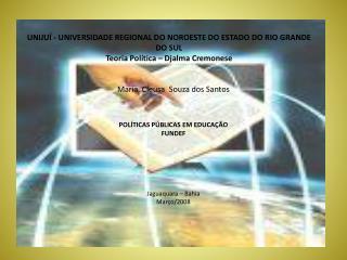 Maria   Cleusa   Souza dos Santos  POLÍTICAS PÚBLICAS EM EDUCAÇÃO FUNDEF Jaguaquara – Bahia