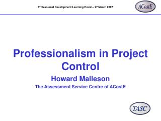 Professionalism in Project Control Howard Malleson The Assessment Service Centre of ACostE