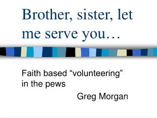 Brother, sister, let me serve you…