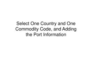 Select One Country and One Commodity Code, and Adding       the Port Information