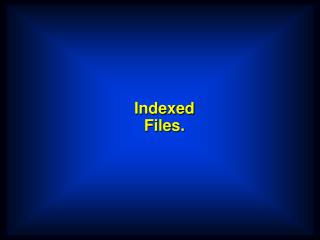 Indexed Files.