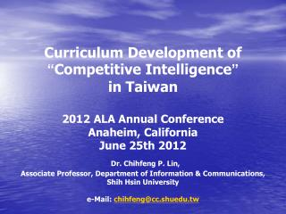 "Curriculum Development of  "" Competitive Intelligence "" in Taiwan 2012 ALA Annual Conference"