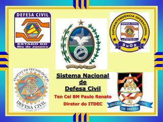 Sistema Nacional de Defesa Civil Ten Cel BM Paulo Renato Diretor do ITDEC