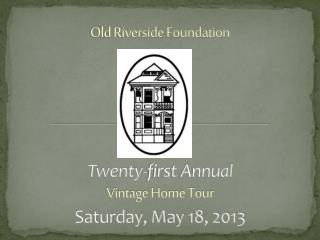 Old Riverside Foundation Twenty-first Annual Vintage Home Tour Saturday, May 18, 2013