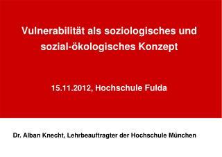 Vulnerabilität als soziologisches und sozial-ökologisches Konzept 15.11.2012, H ochschule Fulda