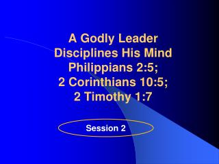 A Godly Leader  Disciplines His  Mind  Philippians 2:5;  2 Corinthians 10:5;  2 Timothy 1:7