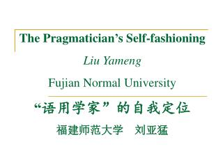 "The Pragmatician's Self-fashioning Liu Yameng Fujian Normal University "" 语用学家 "" 的自我定位 福建师范大学 刘亚猛"
