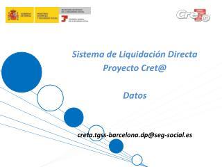 Sistema de Liquidaci�n Directa Proyecto  Cret@ Datos creta.tgss-barcelona.dp@seg-social.es