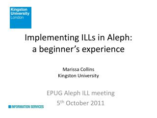 Implementing ILLs in Aleph:  a beginner's experience Marissa Collins Kingston University