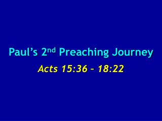 Paul's 2 nd  Preaching Journey Acts 15:36 – 18:22