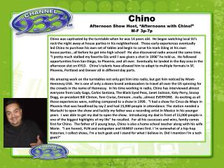 "Chino Afternoon Show Host,  ""Afternoons with Chino!""  M-F 3p-7p"