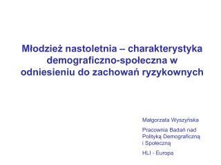 Małgorzata Wyszyńska Pracownia Badań nad Polityką Demograficzną i Społeczną HLI - Europa