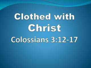 Clothed with Christ Colossians 3:12-17