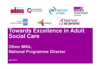 Towards Excellence in Adult Social Care Oliver Mills,  National Programme Director April 2012