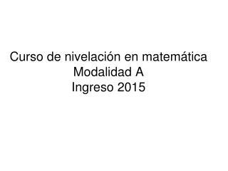 Curso de nivelaci�n en matem�tica Modalidad A Ingreso 2015