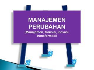 MANAJEMEN PERUBAHAN (Manajemen, transisi, inovasi, transformasi)