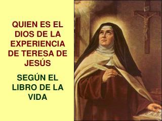 QUIEN ES EL DIOS DE LA EXPERIENCIA DE TERESA DE JESÚS  SEGÚN EL LIBRO DE LA VIDA