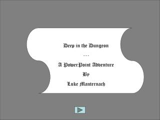 Deep in the Dungeon --- A PowerPoint Adventure By  Luke  Manternach
