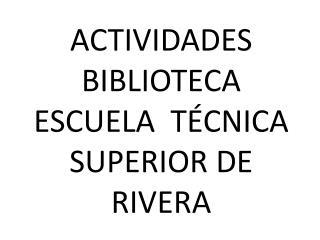 ACTIVIDADES BIBLIOTECA ESCUELA  TÉCNICA SUPERIOR DE RIVERA