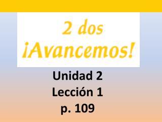Unidad 2  Lecci ón 1 p. 109