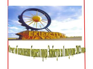 Отчет об исполнении бюджета города Экибастуза за 1 полугодие 2012 года