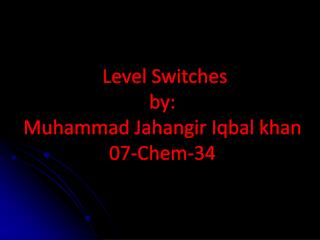Level Switches by: Muhammad Jahangir Iqbal khan 07-Chem-34