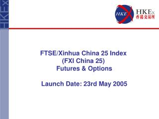 FTSE/Xinhua China 25  Index  (FXI China 25) Futures & Options Launch Date: 23rd May 2005