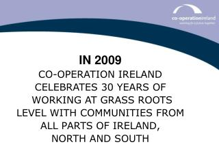IN 2009 CO-OPERATION IRELAND CELEBRATES 30 YEARS OF  WORKING AT GRASS ROOTS
