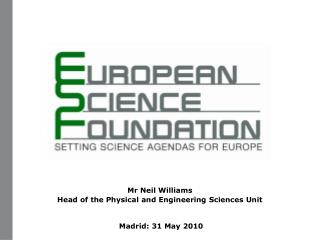 Mr Neil Williams Head of the Physical and Engineering Sciences Unit  Madrid: 31 May 2010