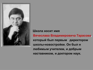 Школа носит имя  Вячеслава Владимировича Тарасова ,  который был первым   директором
