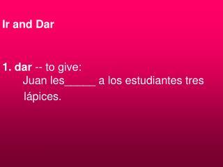 Ir and Dar 1. dar  -- to give: � � Juan les_____ a los estudiantes tres        l�pices.