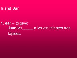 Ir and Dar 1. dar  -- to give:   Juan les_____ a los estudiantes tres        lápices.