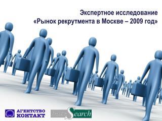 Экспертное исследование  «Рынок рекрутмента в Москве – 2009 год»