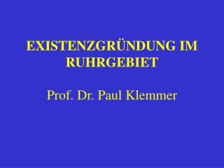 EXISTENZGRÜNDUNG IM RUHRGEBIET Prof. Dr. Paul Klemmer