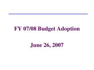 FY 07/08 Budget Adoption June 26, 2007