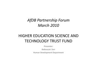 AfDB Partnership Forum March 2010  HIGHER EDUCATION SCIENCE AND TECHNOLOGY TRUST FUND