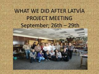 WHAT WE DID AFTER LATVİA PROJECT MEETING September ; 26th – 29th