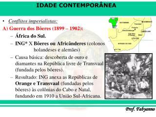 Conflitos imperialistas: A) Guerra dos Bôeres (1899 – 1902): África do Sul.