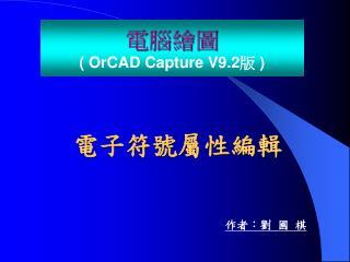 電腦繪圖 (  OrCAD  Capture V9.2 版  )