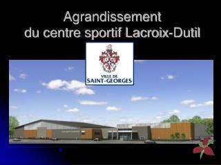Agrandissement du centre sportif Lacroix-Dutil
