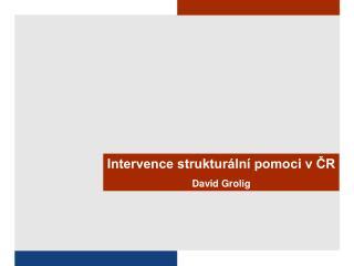 Intervence strukturální pomoci v ČR David Grolig